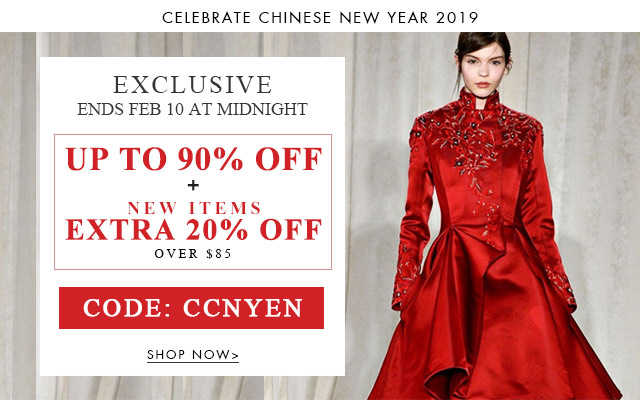 CELEBRATE CHINESE NEW YEAR 2019 EXCLUSIVE Ends Feb 10 at midnight UP TO 90% OFF + NEW ITEMS EXTRA 20% OFF OVER $85 CODE: CCNYEN SHOP NOW>
