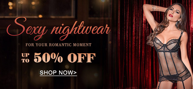 Sexy nightwear UP TO 50% OFF Shop now>